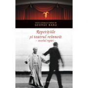 Repetitiile si teatrul reinnoit in secolul regiei - George Banu