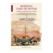 Romania - tara de hotar intre crestini si turci. Cu aventuri din calatoria prin Europa rasariteana si Asia apuseana - James O. Noyes