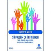 Sa predam ca in Finlanda. 33 de strategii simple pentru lectii pline de buna-dispozitie - Timothy D. Walker
