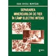Separarea minereurilor de fier in camp electric intens - Ioan Ovidiu Muntean