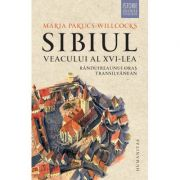 Sibiul veacului al XVI-lea: randuirea unui oras transilvanean - Maria Pakucs-Willcocks
