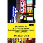 Splendidul loc al fericirii supreme sau cum a gasit Feher Mongolia, Coreea si Japonia - Raluca Feher