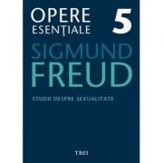 Studii despre sexualitate - Opere Esentiale, volumul 5 - Sigmund Freud
