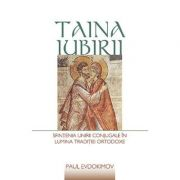 Taina iubirii. Sfintenia unirii conjugale in lumina Traditiei ortodoxe- Paul Evdokimov