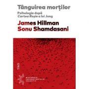 Tanguirea mortilor. Psihologia dupa Cartea Rosie a lui Jung - James Hillman. Traducere de Matei Iagher