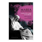 Tara pe care o iubesc. Memorii din exil - Maria Regina Romaniei