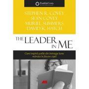 The Leader in Me. Cum inspira şcolile din întreaga lume măreţia din fiecare copil