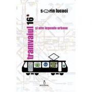 Tramvaiul 16 si alte legende urbane - Sorin Lucaci