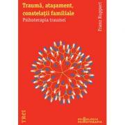 Trauma, atasament, constelatii familiale. Psihoterapia traumei - Franz Ruppert. Traducere de Adela Motoc