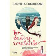 Trei destine impletite - Laetitia Colombani. Trei femei, trei vieti, trei continente. Aceeasi sete de libertate
