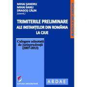 Trimiterile preliminare ale instantelor din Romania la CJUE. Culegere adnotata de jurisprudenta (2007-2013). Vol. I - Mihai Sandru