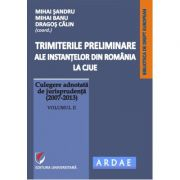 Trimiterile preliminare ale instantelor din Romania la CJUE. Culegere adnotata de jurisprudenta (2007-2013). Vol. II - Daniel-Mihail Sandru