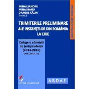 Trimiterile preliminare ale instantelor din Romania la CJUE. Culegere adnotata de jurisprudenta (2014-2016) - Volumul VI - Mihai Sandru