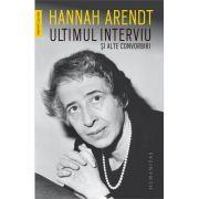 Ultimul interviu si alte convorbiri - Hannah Arendt