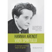 Viata spiritului. O investigatie inovatoare despre cum gandim - Hannah Arendt