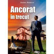 Ancorat in trecut - Luciana Marinescu