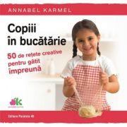 Copiii in bucatarie. 50 de retete creative pentru gatit impreuna - Annabel Karmel