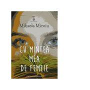 Cu mintea mea de femeie - Mihaela Miroiu