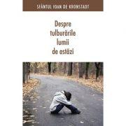 Despre tulburarile lumii de astazi. Editia a doua - sf. Ioan de Kronstadt