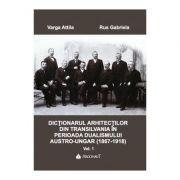 DICTIONARUL ARHITECTILOR DIN TRANSILVANIA IN PERIOADA DUALISMULUI AUSTR-UNGAR (1867-1918). Vol. I - Attila Varga