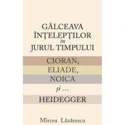 Galceava inteleptilor in jurul timpului: Cioran, Eliade, Noica si... Heidegger - Mircea Lazarescu