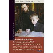 Idealul educational in pedagogia crestina: Clement din Alexandria, Sfantul Ioan Gura de Aur, Fericitul Augustin - Cristina Benga
