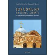 Ierusalim - Sensul Lumii (Scurte insemnari despre Locurile Sfinte) - Monahia Stavrofora Theodora (Videscu)