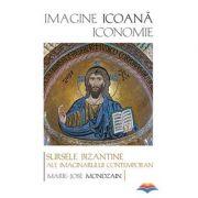 Imagine, icoana, iconomie. Sursele bizantine ale imaginarului contemporan - Marie-Jose Mondzain