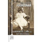 Labirintul lumii vol. 3. Ce.. Eternitatea - Marguerite Yourcenar