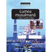 Lumea musulmana. O religie, societati multiple. Larousse - Yves Thoraval, Gari Ulubeyan