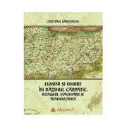 Lumini si umbre in Bazinul Carpatic. Romanii, maghiarii si Transilvania - Cristian Sandache