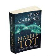 Marele tot. De la originea universului si a vietii pana la sensul existentei - Sean Carroll