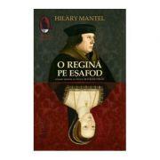 O regina pe esafod - Hilary Mantel