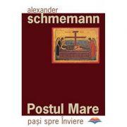 Postul Mare. Pasi spre Inviere - Protopresbiter Alexander Schmemann