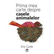 Prima mea carte despre casele animalelor - Eric Carle