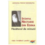 Sfantul Nectarie din Egina, facatorul de minuni. Viata, invataturi, predici, scrisori - monah Teoclit Dionisiatul