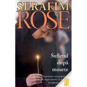 Sufletul dupa moarte. Experiente contemporane de dupa moarte in lumina invataturii ortodoxe- ierom. Serafim Rose