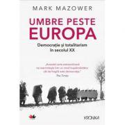 Umbre peste Europa. Democratie si totalitarism in secolul XX - Mark Mazower