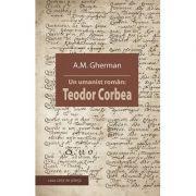 Un umanist roman. Teodor Corbea - A. M. Gherman
