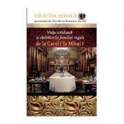 Viata cotidiana si sarbatorile familiei regale de la Carol I la Mihai I - Boerescu Dan-Silviu