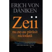 Zeii nu ne-au parasit niciodata - Erich von Daniken. Traducere de Dragos Tudor