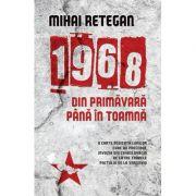 1968 din primavara pana in toamna - Mihai Retegan