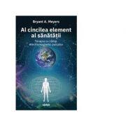 Al cincilea element al sanatatii. Terapia cu camp electromagnetic pulsator - Bryant A. Meyers