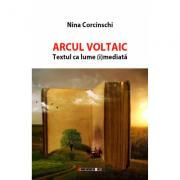 Arcul Voltaic. Textul ca lume (i)mediata - Nina Corcinschi
