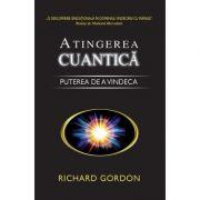 Atingerea cuantica. Puterea de a vindeca - Richard Gordon