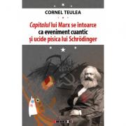 Capitalul lui Marx se intoarce ca eveniment cuantic si ucide pisica lui Schrӧdinger - editie bilingva romano-engleza - Cornel Teulea