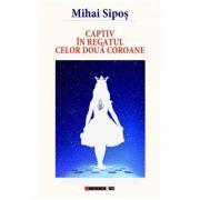 Captiv in regatul celor doua coroane - Mihai Sipos