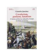 Cavalerism, pasiune, fanatism. O istorie politica si culturala a Frantei secolului al XVI-lea - Corneliu Senchea