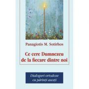 Ce cere Dumnezeu de la fiecare dintre noi. Dialoguri ortodoxe cu parinti asceti - Panagiotis M. Sortirhos