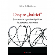 "Despre ""baltici"". Ipostaze ale represiunii politice in Romania postbelica - Silviu B. Moldovan"
